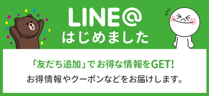 LINE@はじめました 「友だち追加」でお得な情報をGET! お得情報やクーポンなどをお届けします。
